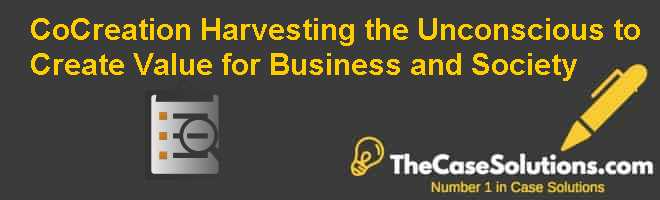 Co-Creation: Harvesting the Unconscious to Create Value for Business and Society Case Solution